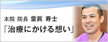 本院 院長 當眞 寿士「治療にかける想い」